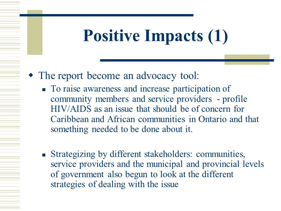 Positive Impacts (1)  The report become an advocacy tool: To raise awareness and increase participation of community members and service providers - profile HIV/AIDS as an issue that should be of concern for Caribbean and African communities in Ontario and that something needed to be done about it.