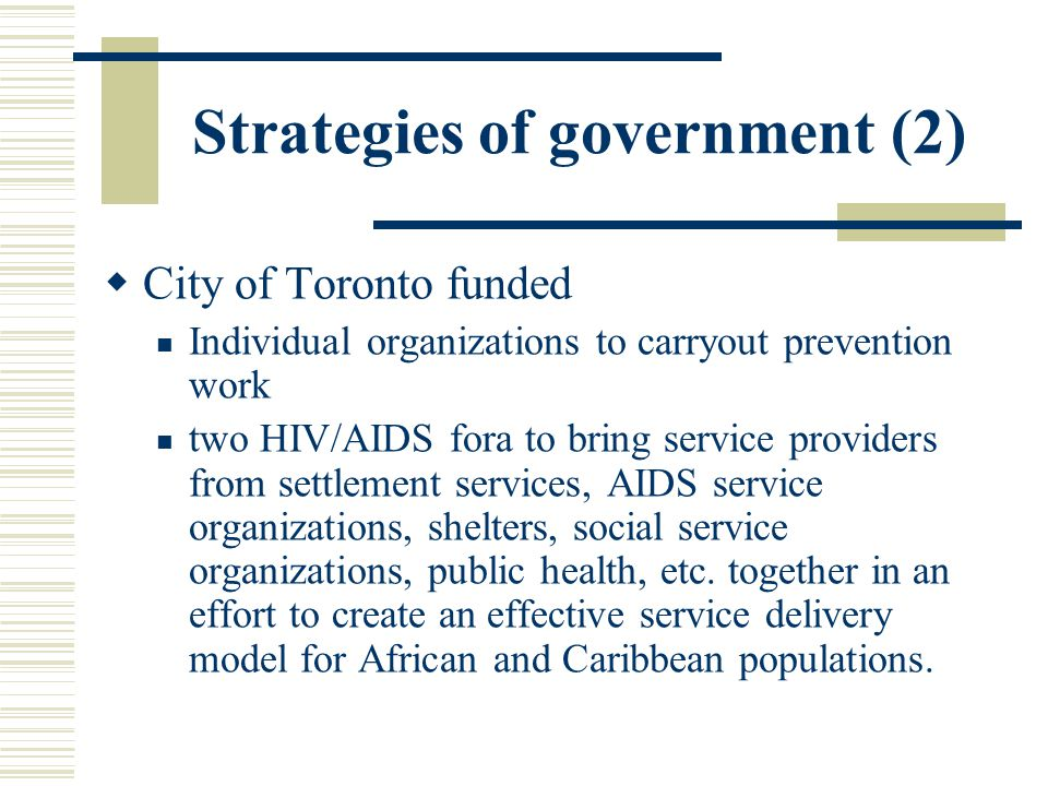 Strategies of government (2)  City of Toronto funded Individual organizations to carryout prevention work two HIV/AIDS fora to bring service providers from settlement services, AIDS service organizations, shelters, social service organizations, public health, etc.