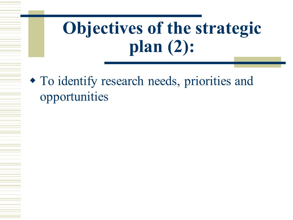 Objectives of the strategic plan (2):  To identify research needs, priorities and opportunities