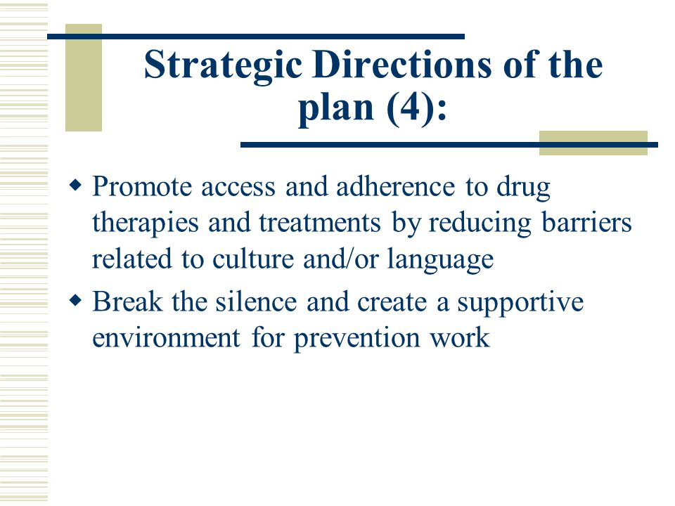 Strategic Directions of the plan (4):  Promote access and adherence to drug therapies and treatments by reducing barriers related to culture and/or language  Break the silence and create a supportive environment for prevention work