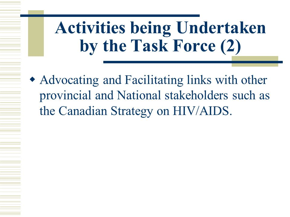Activities being Undertaken by the Task Force (2)  Advocating and Facilitating links with other provincial and National stakeholders such as the Canadian Strategy on HIV/AIDS.