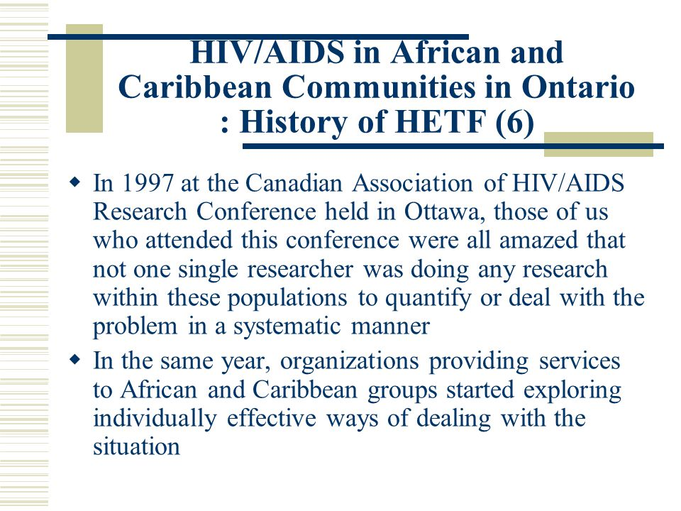 HIV/AIDS in African and Caribbean Communities in Ontario : History of HETF (6)  In 1997 at the Canadian Association of HIV/AIDS Research Conference held in Ottawa, those of us who attended this conference were all amazed that not one single researcher was doing any research within these populations to quantify or deal with the problem in a systematic manner  In the same year, organizations providing services to African and Caribbean groups started exploring individually effective ways of dealing with the situation