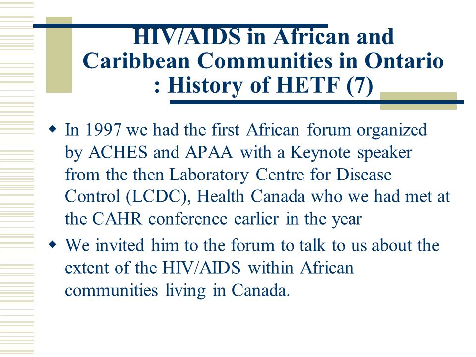 HIV/AIDS in African and Caribbean Communities in Ontario : History of HETF (7)  In 1997 we had the first African forum organized by ACHES and APAA with a Keynote speaker from the then Laboratory Centre for Disease Control (LCDC), Health Canada who we had met at the CAHR conference earlier in the year  We invited him to the forum to talk to us about the extent of the HIV/AIDS within African communities living in Canada.