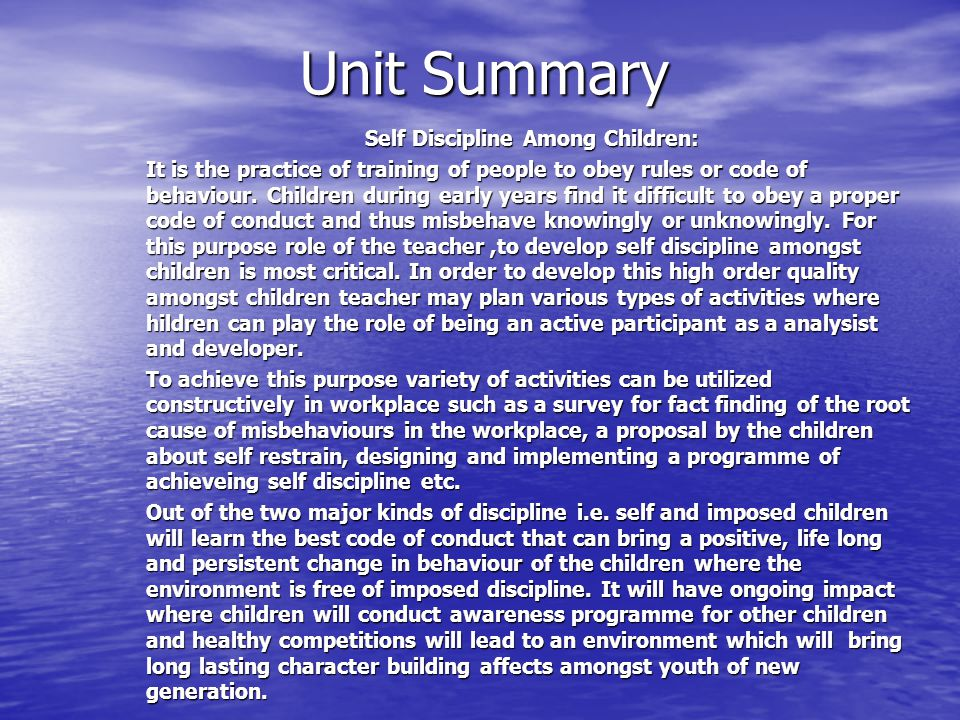 Unit Summary Self Discipline Among Children: It is the practice of training of people to obey rules or code of behaviour.
