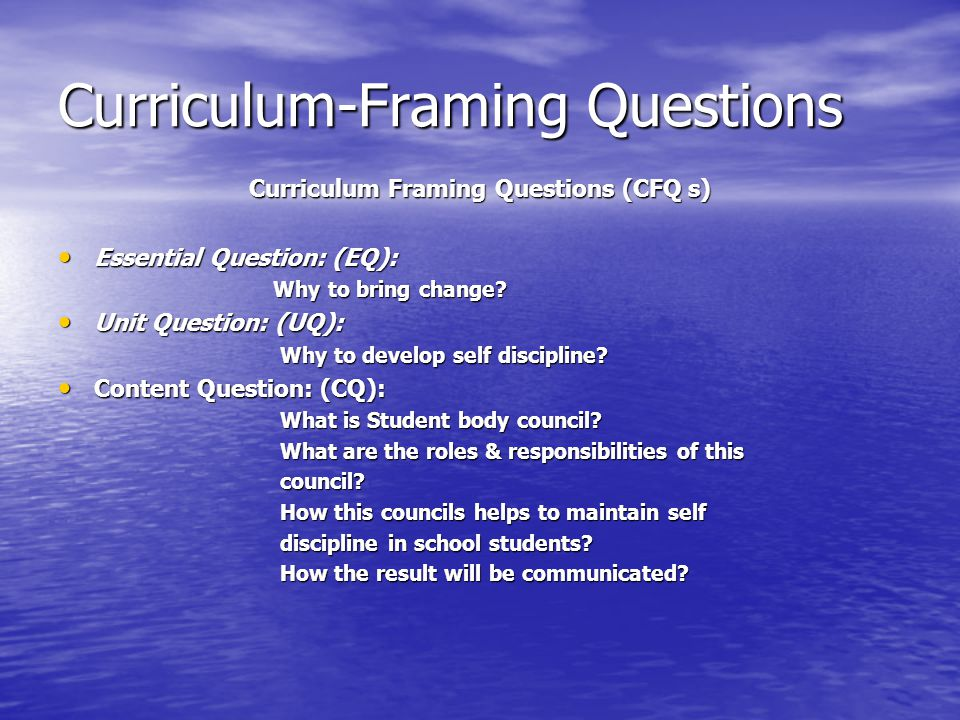 Curriculum-Framing Questions Curriculum Framing Questions (CFQ s) Essential Question: (EQ): Essential Question: (EQ): Why to bring change.