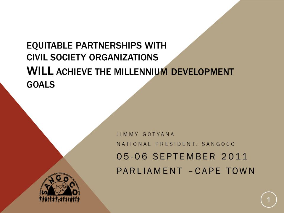 EQUITABLE PARTNERSHIPS WITH CIVIL SOCIETY ORGANIZATIONS WILL ACHIEVE THE MILLENNIUM DEVELOPMENT GOALS JIMMY GOTYANA NATIONAL PRESIDENT: SANGOCO SEPTEMBER 2011 PARLIAMENT –CAPE TOWN 1