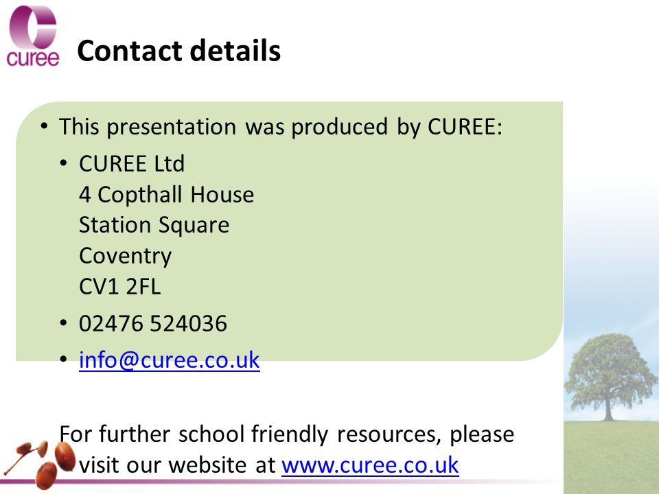 Contact details This presentation was produced by CUREE: CUREE Ltd 4 Copthall House Station Square Coventry CV1 2FL For further school friendly resources, please visit our website at