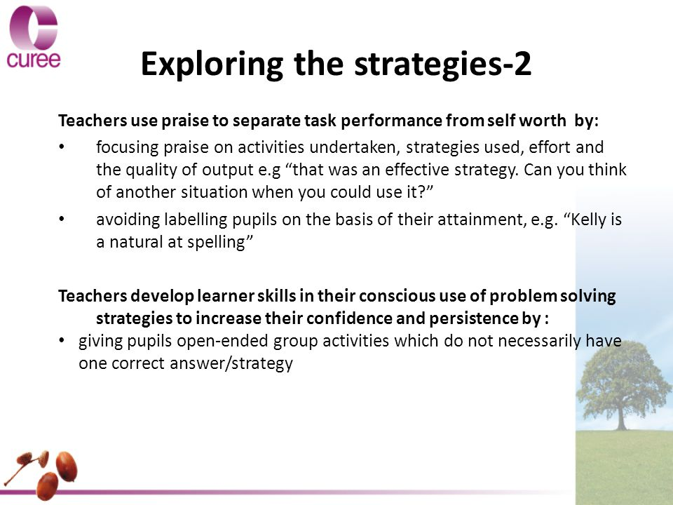 Exploring the strategies-2 Teachers use praise to separate task performance from self worth by: focusing praise on activities undertaken, strategies used, effort and the quality of output e.g that was an effective strategy.