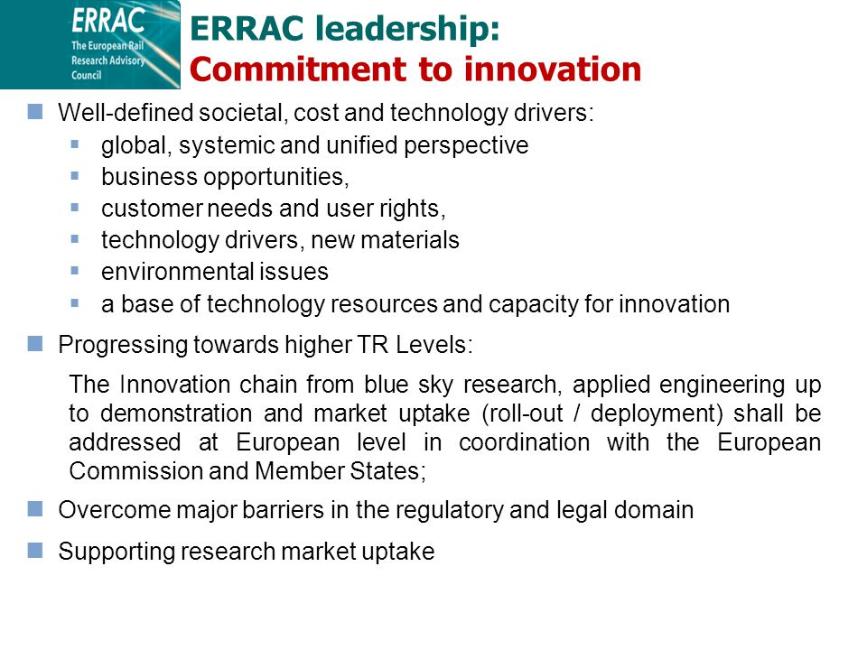 ERRAC leadership: Commitment to innovation Well-defined societal, cost and technology drivers:  global, systemic and unified perspective  business opportunities,  customer needs and user rights,  technology drivers, new materials  environmental issues  a base of technology resources and capacity for innovation Progressing towards higher TR Levels: The Innovation chain from blue sky research, applied engineering up to demonstration and market uptake (roll-out / deployment) shall be addressed at European level in coordination with the European Commission and Member States; Overcome major barriers in the regulatory and legal domain Supporting research market uptake
