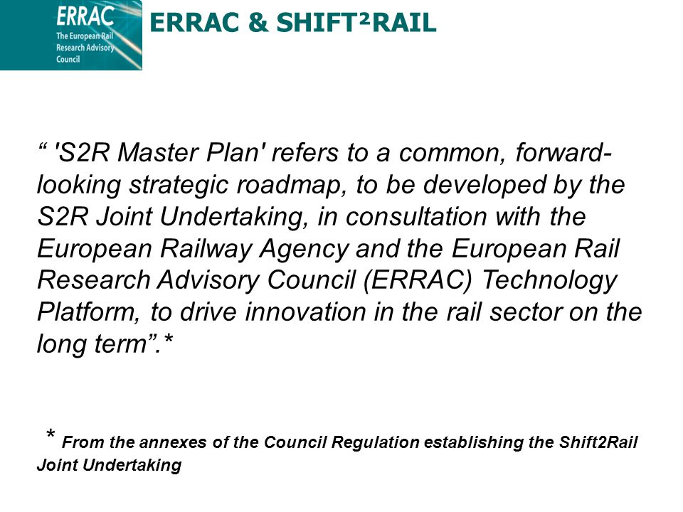 S2R Master Plan refers to a common, forward- looking strategic roadmap, to be developed by the S2R Joint Undertaking, in consultation with the European Railway Agency and the European Rail Research Advisory Council (ERRAC) Technology Platform, to drive innovation in the rail sector on the long term .* * From the annexes of the Council Regulation establishing the Shift2Rail Joint Undertaking ERRAC & SHIFT²RAIL