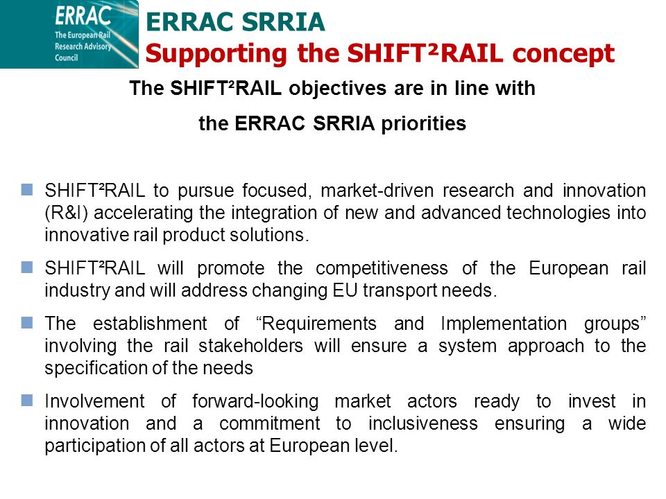 The SHIFT²RAIL objectives are in line with the ERRAC SRRIA priorities SHIFT²RAIL to pursue focused, market-driven research and innovation (R&I) accelerating the integration of new and advanced technologies into innovative rail product solutions.