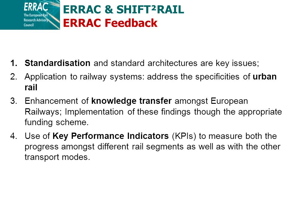 1.Standardisation and standard architectures are key issues; 2.Application to railway systems: address the specificities of urban rail 3.Enhancement of knowledge transfer amongst European Railways; Implementation of these findings though the appropriate funding scheme.