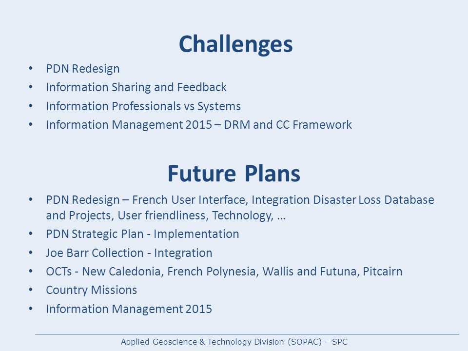 Challenges PDN Redesign Information Sharing and Feedback Information Professionals vs Systems Information Management 2015 – DRM and CC Framework Future Plans PDN Redesign – French User Interface, Integration Disaster Loss Database and Projects, User friendliness, Technology, … PDN Strategic Plan - Implementation Joe Barr Collection - Integration OCTs - New Caledonia, French Polynesia, Wallis and Futuna, Pitcairn Country Missions Information Management 2015 Applied Geoscience & Technology Division (SOPAC) – SPC
