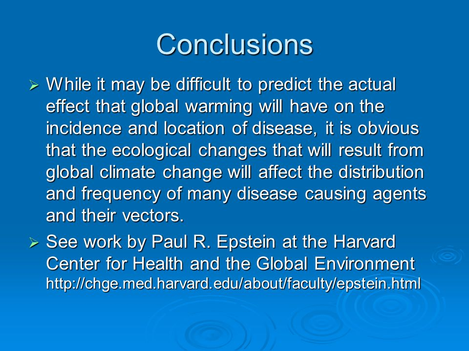 Conclusions  While it may be difficult to predict the actual effect that global warming will have on the incidence and location of disease, it is obvious that the ecological changes that will result from global climate change will affect the distribution and frequency of many disease causing agents and their vectors.