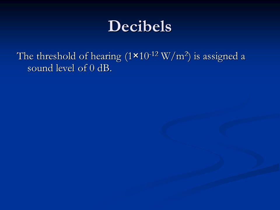 Decibels The threshold of hearing (1× W/m 2 ) is assigned a sound level of 0 dB.