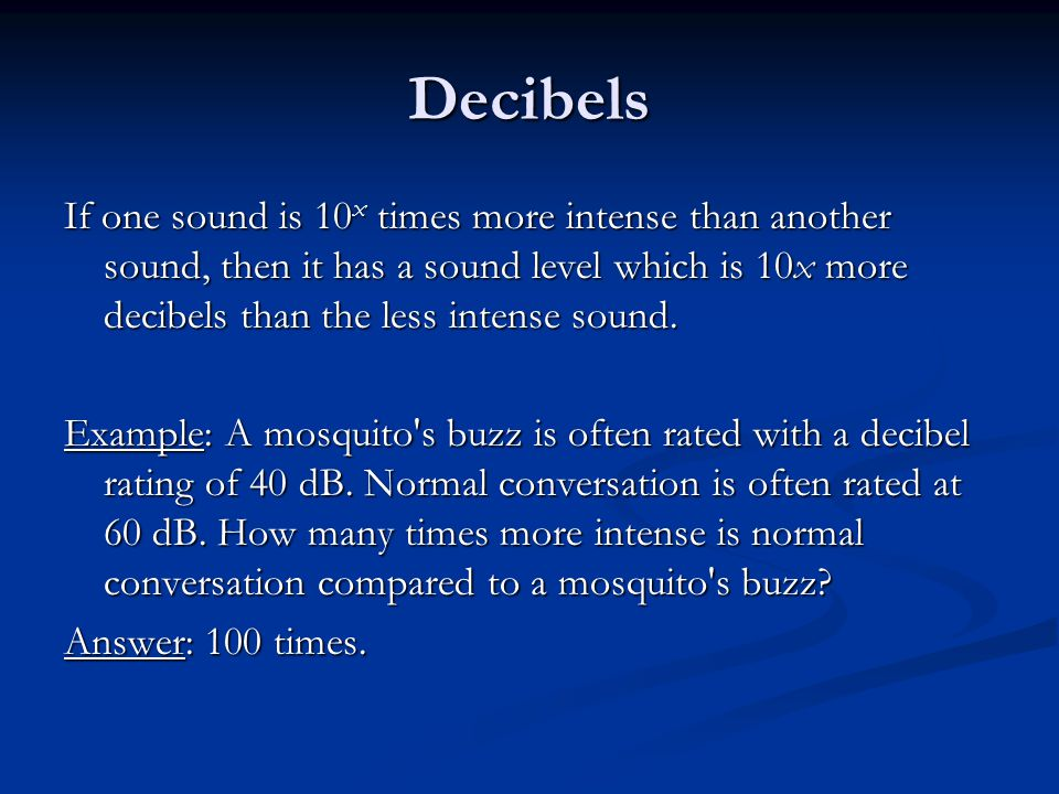 Decibels If one sound is 10 x times more intense than another sound, then it has a sound level which is 10x more decibels than the less intense sound.