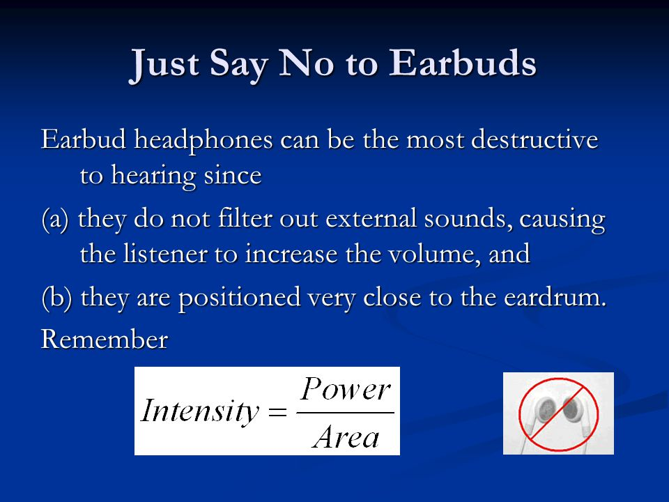 Just Say No to Earbuds Earbud headphones can be the most destructive to hearing since (a) they do not filter out external sounds, causing the listener to increase the volume, and (b) they are positioned very close to the eardrum.