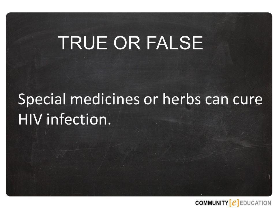 TRUE OR FALSE Special medicines or herbs can cure HIV infection.