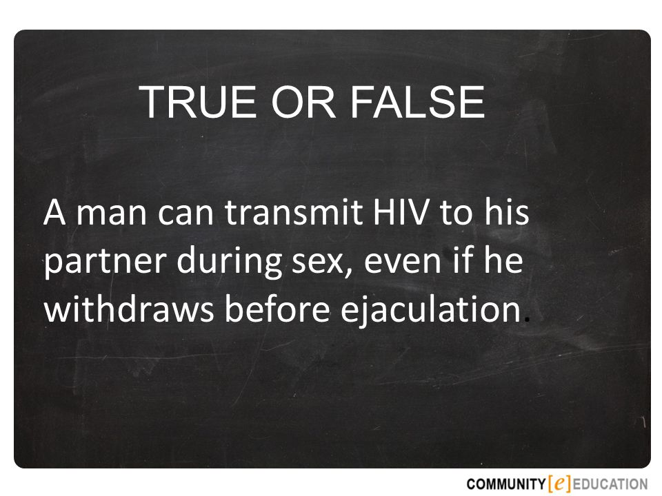 TRUE OR FALSE A man can transmit HIV to his partner during sex, even if he withdraws before ejaculation.