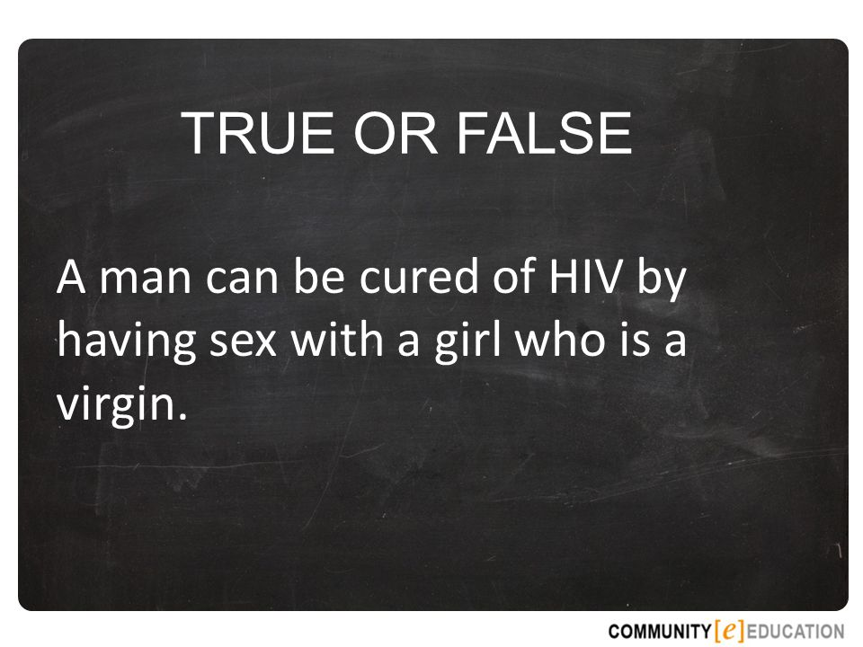 TRUE OR FALSE A man can be cured of HIV by having sex with a girl who is a virgin.