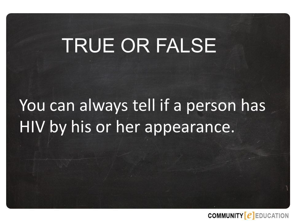 TRUE OR FALSE You can always tell if a person has HIV by his or her appearance.