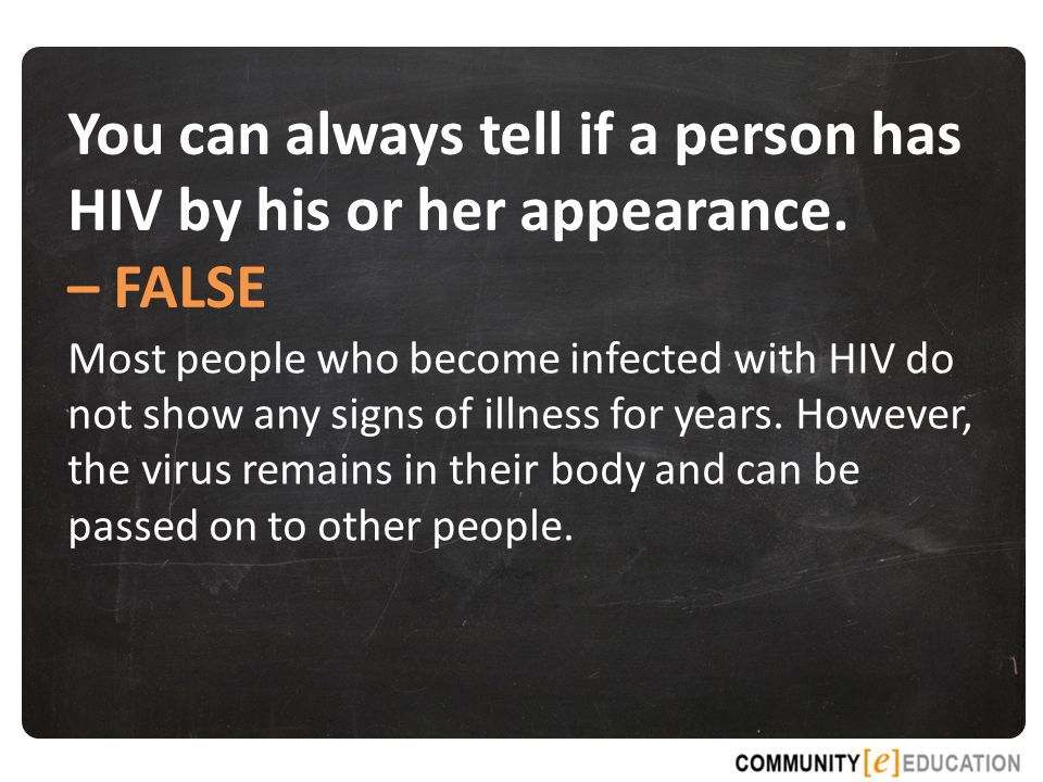 – FALSE Most people who become infected with HIV do not show any signs of illness for years.
