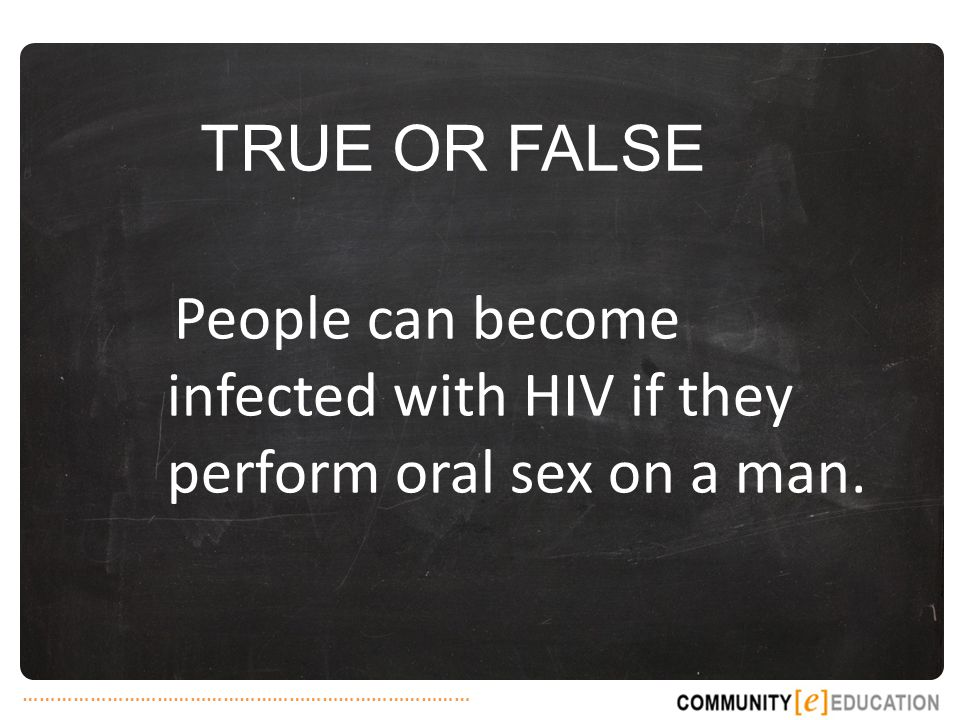 TRUE OR FALSE People can become infected with HIV if they perform oral sex on a man.