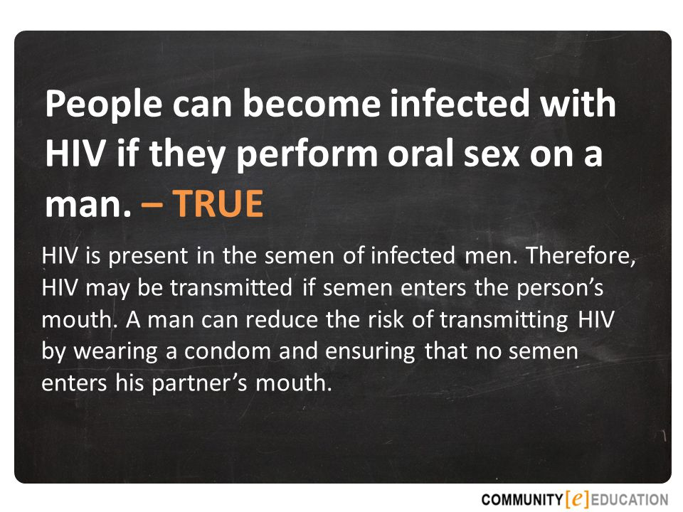 People can become infected with HIV if they perform oral sex on a man.