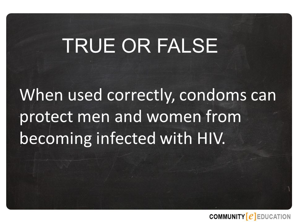 TRUE OR FALSE When used correctly, condoms can protect men and women from becoming infected with HIV.