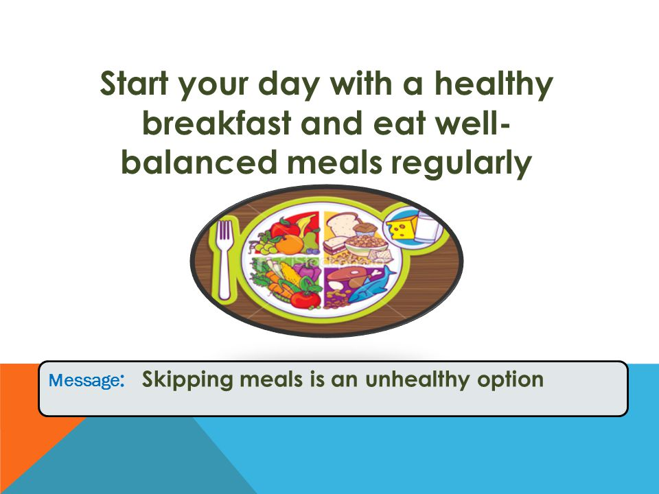Start your day with a healthy breakfast and eat well- balanced meals regularly Message : Skipping meals is an unhealthy option