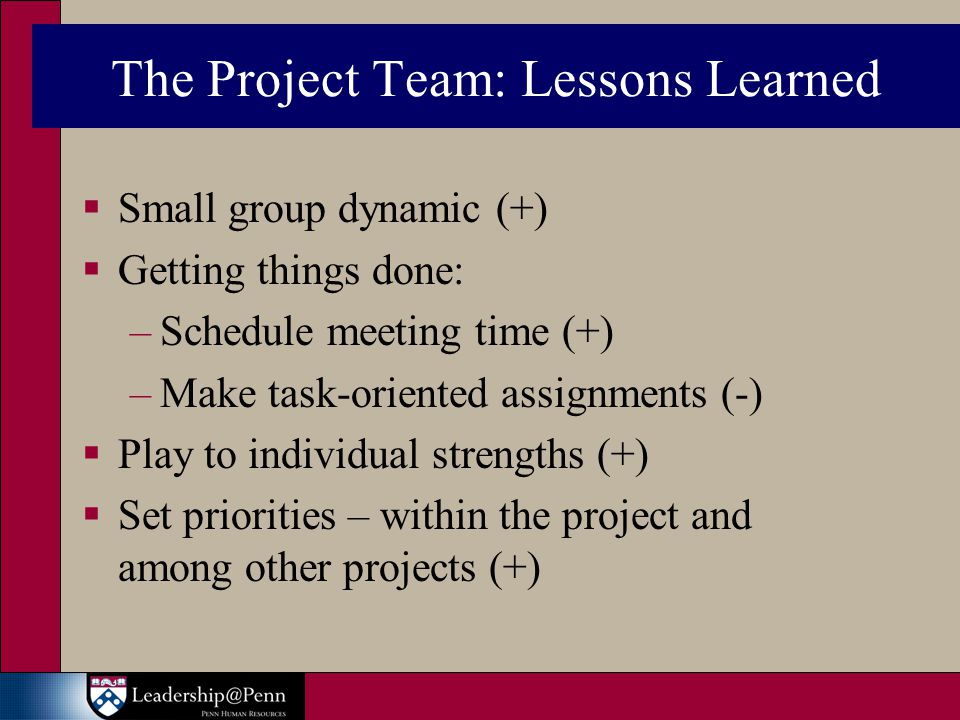 The Project Team: Lessons Learned  Small group dynamic (+)  Getting things done: –Schedule meeting time (+) –Make task-oriented assignments (-)  Play to individual strengths (+)  Set priorities – within the project and among other projects (+)