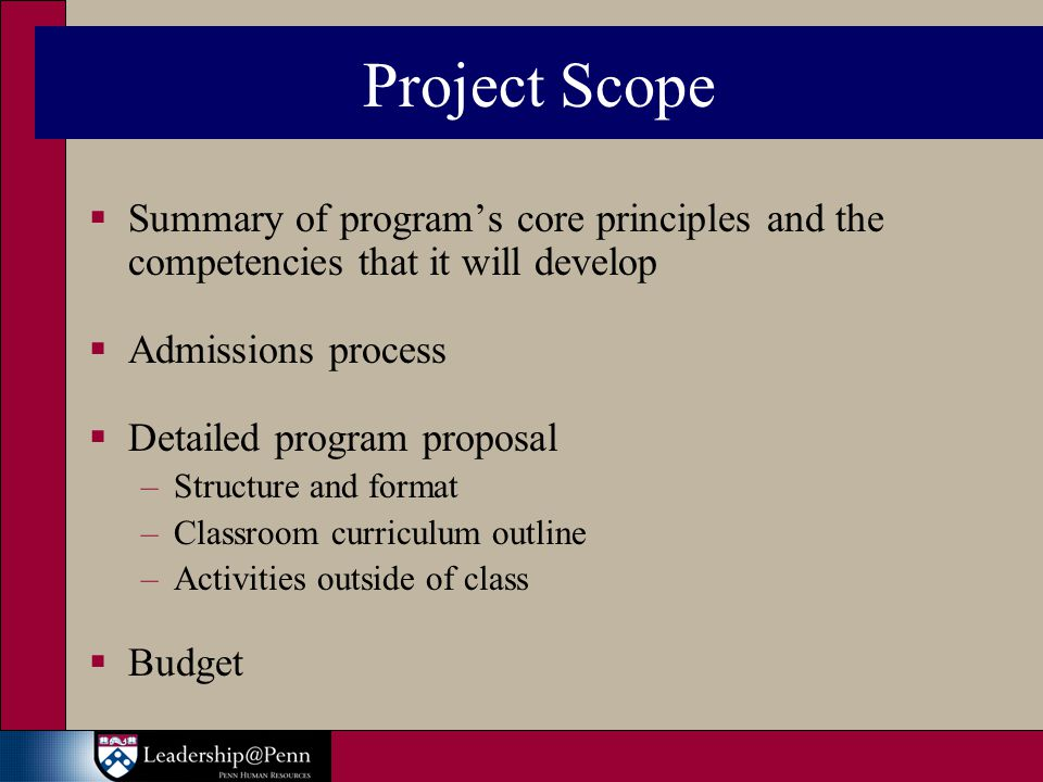 Project Scope  Summary of program's core principles and the competencies that it will develop  Admissions process  Detailed program proposal –Structure and format –Classroom curriculum outline –Activities outside of class  Budget