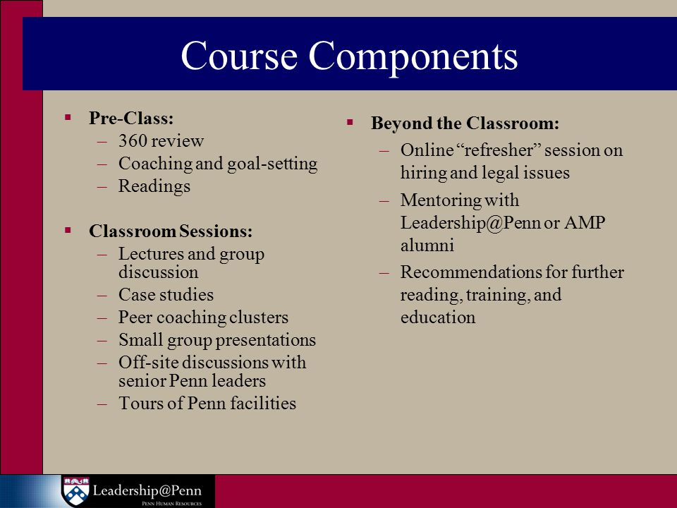 Course Components  Pre-Class: –360 review –Coaching and goal-setting –Readings  Classroom Sessions: –Lectures and group discussion –Case studies –Peer coaching clusters –Small group presentations –Off-site discussions with senior Penn leaders –Tours of Penn facilities  Beyond the Classroom: –Online refresher session on hiring and legal issues –Mentoring with or AMP alumni –Recommendations for further reading, training, and education
