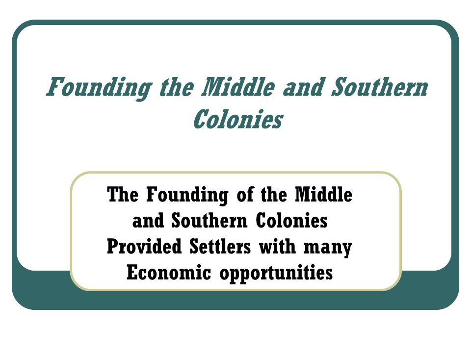 Founding the Middle and Southern Colonies The Founding of the Middle and Southern Colonies Provided Settlers with many Economic opportunities