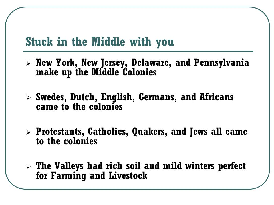 Stuck in the Middle with you  New York, New Jersey, Delaware, and Pennsylvania make up the Middle Colonies  Swedes, Dutch, English, Germans, and Africans came to the colonies  Protestants, Catholics, Quakers, and Jews all came to the colonies  The Valleys had rich soil and mild winters perfect for Farming and Livestock