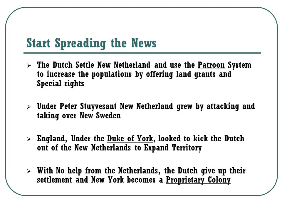 Start Spreading the News  The Dutch Settle New Netherland and use the Patroon System to increase the populations by offering land grants and Special rights  Under Peter Stuyvesant New Netherland grew by attacking and taking over New Sweden  England, Under the Duke of York, looked to kick the Dutch out of the New Netherlands to Expand Territory  With No help from the Netherlands, the Dutch give up their settlement and New York becomes a Proprietary Colony