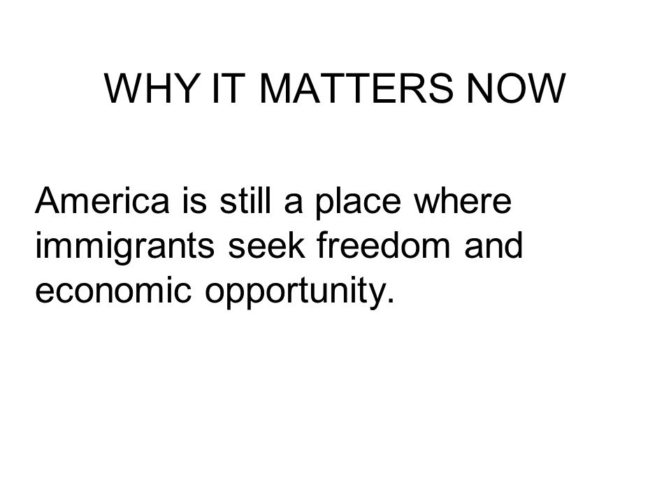 WHY IT MATTERS NOW America is still a place where immigrants seek freedom and economic opportunity.