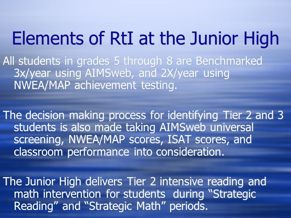 Elements of RtI at the Junior High All students in grades 5 through 8 are Benchmarked 3x/year using AIMSweb, and 2X/year using NWEA/MAP achievement testing.