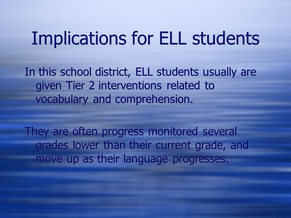 Implications for ELL students In this school district, ELL students usually are given Tier 2 interventions related to vocabulary and comprehension.