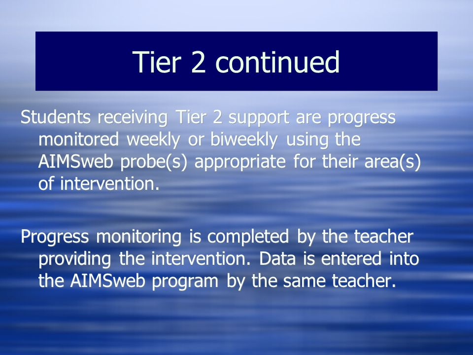 Tier 2 continued Students receiving Tier 2 support are progress monitored weekly or biweekly using the AIMSweb probe(s) appropriate for their area(s) of intervention.