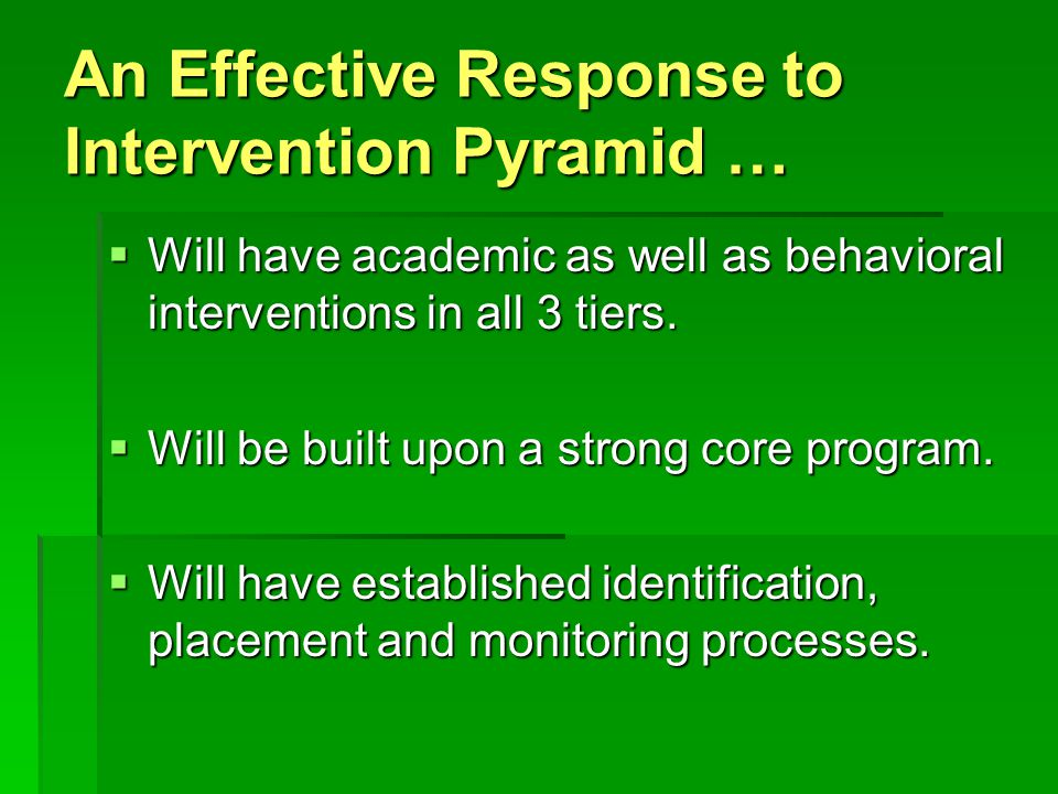 An Effective Response to Intervention Pyramid …  Will have academic as well as behavioral interventions in all 3 tiers.