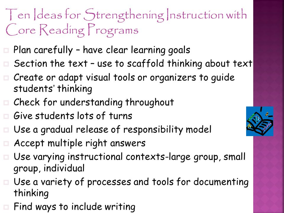 Ten Ideas for Strengthening Instruction with Core Reading Programs  Plan carefully – have clear learning goals  Section the text – use to scaffold thinking about text  Create or adapt visual tools or organizers to guide students' thinking  Check for understanding throughout  Give students lots of turns  Use a gradual release of responsibility model  Accept multiple right answers  Use varying instructional contexts-large group, small group, individual  Use a variety of processes and tools for documenting thinking  Find ways to include writing