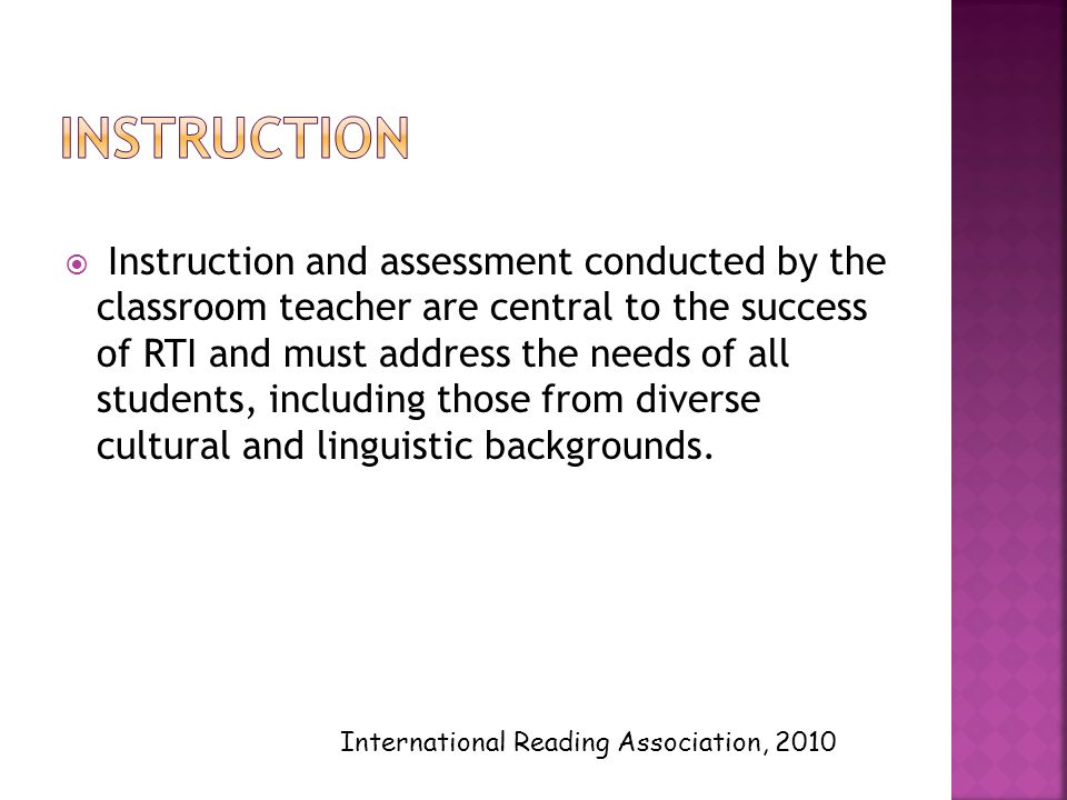  Instruction and assessment conducted by the classroom teacher are central to the success of RTI and must address the needs of all students, including those from diverse cultural and linguistic backgrounds.
