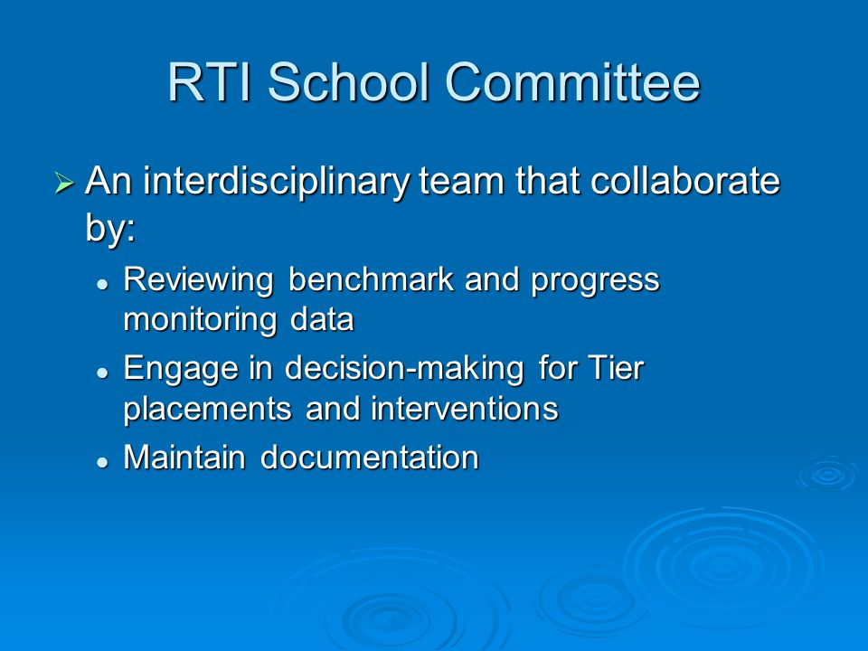 RTI School Committee  An interdisciplinary team that collaborate by: Reviewing benchmark and progress monitoring data Reviewing benchmark and progress monitoring data Engage in decision-making for Tier placements and interventions Engage in decision-making for Tier placements and interventions Maintain documentation Maintain documentation
