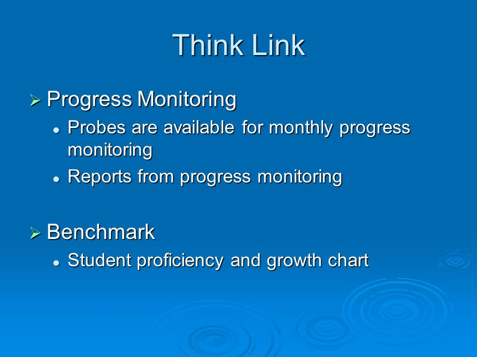 Think Link  Progress Monitoring Probes are available for monthly progress monitoring Probes are available for monthly progress monitoring Reports from progress monitoring Reports from progress monitoring  Benchmark Student proficiency and growth chart Student proficiency and growth chart