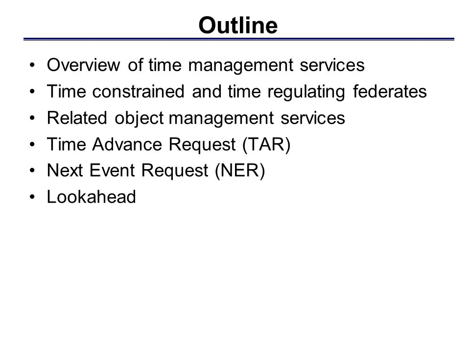 Outline Overview of time management services Time constrained and time regulating federates Related object management services Time Advance Request (TAR) Next Event Request (NER) Lookahead