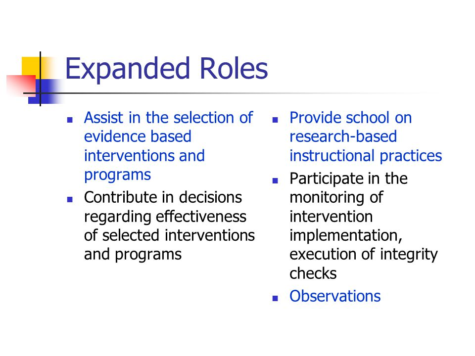New and Expanded Roles Roles will be defined within the tier system and may overlap Roles may include: professional development trainings, administration, implementation, interpretation of universal screenings, CBM implementation and interpretation, collection, and interpretation of CBM, including goal setting and charting of probe results, and collaboration with teachers, administrative, and related personnel staff, and parents