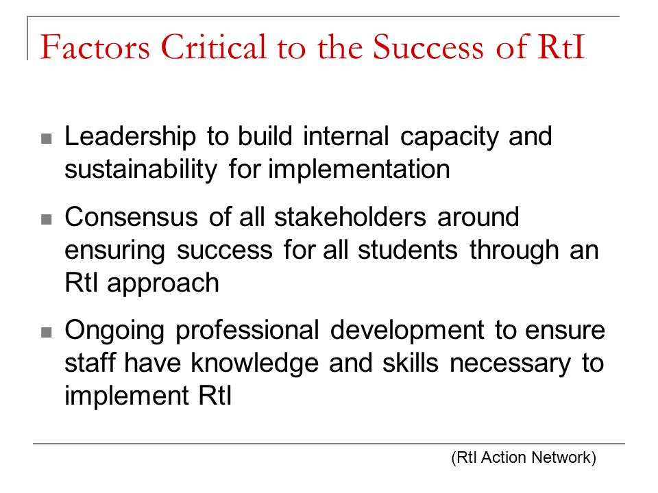 Factors Critical to the Success of RtI Leadership to build internal capacity and sustainability for implementation Consensus of all stakeholders around ensuring success for all students through an RtI approach Ongoing professional development to ensure staff have knowledge and skills necessary to implement RtI (RtI Action Network)