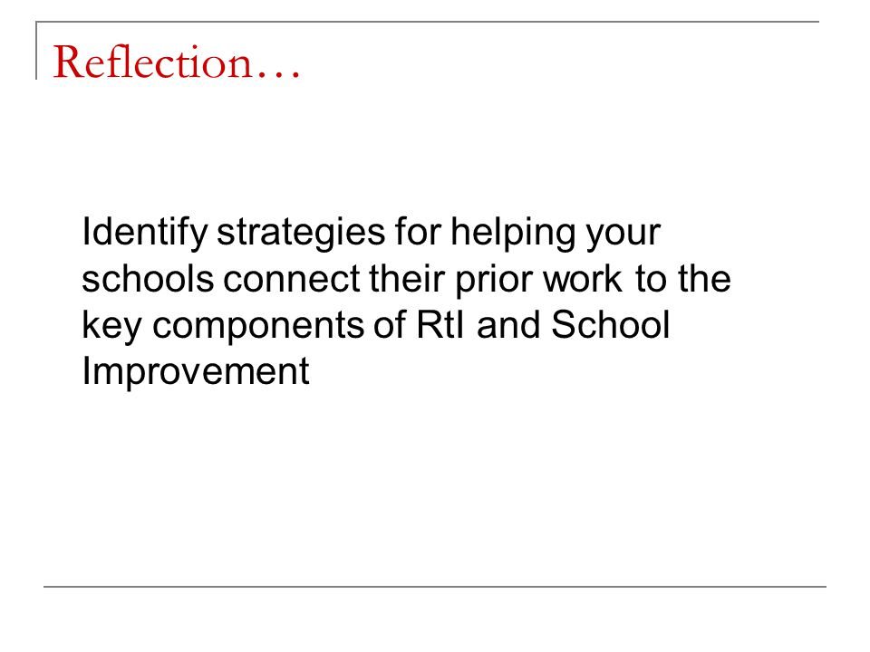 Reflection… Identify strategies for helping your schools connect their prior work to the key components of RtI and School Improvement