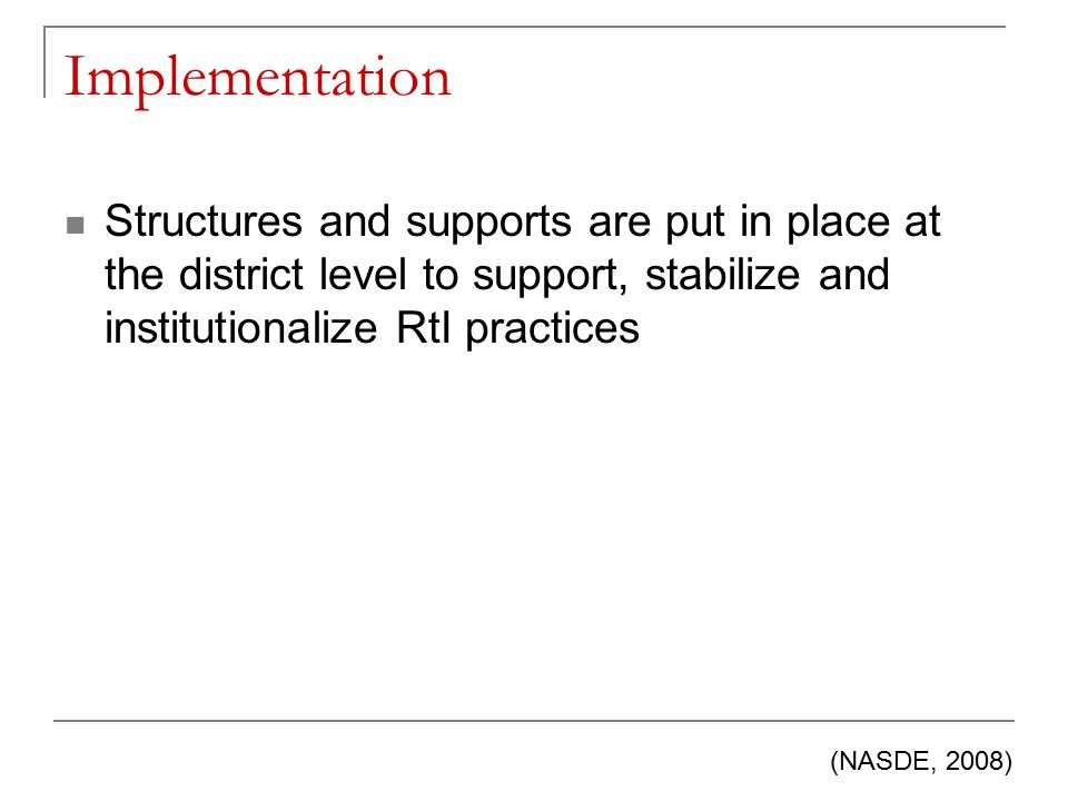 Implementation Structures and supports are put in place at the district level to support, stabilize and institutionalize RtI practices (NASDE, 2008)